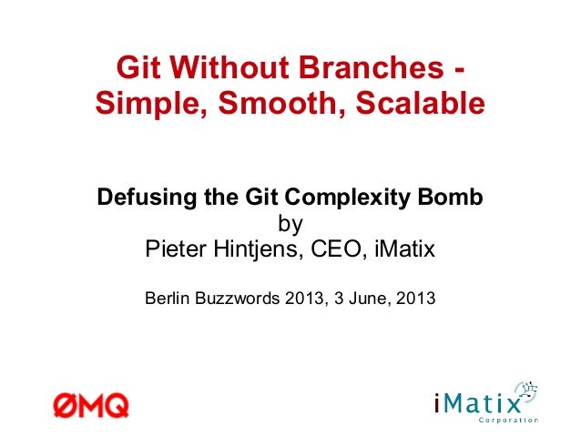 Git Without Branches -Simple, Smooth, ScalableDefusing the Git Complexity BombbyPieter Hintjens, CEO, iMatixBerlin Buzzwor...