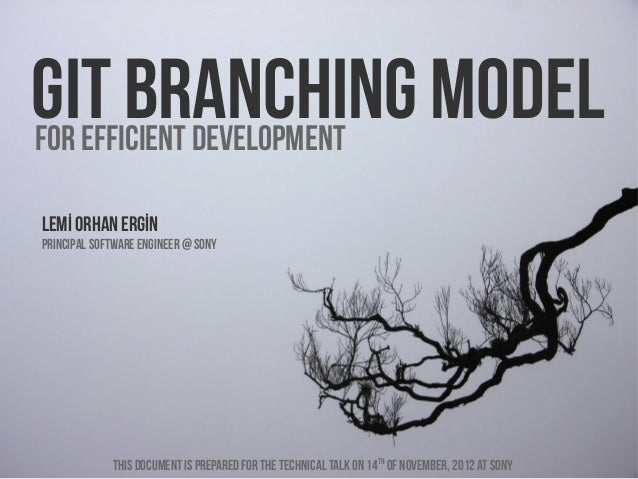 Git branching modelFor efficient developmentLemİ Orhan ERGİNPrincipal software engineer @ Sony             This document i...