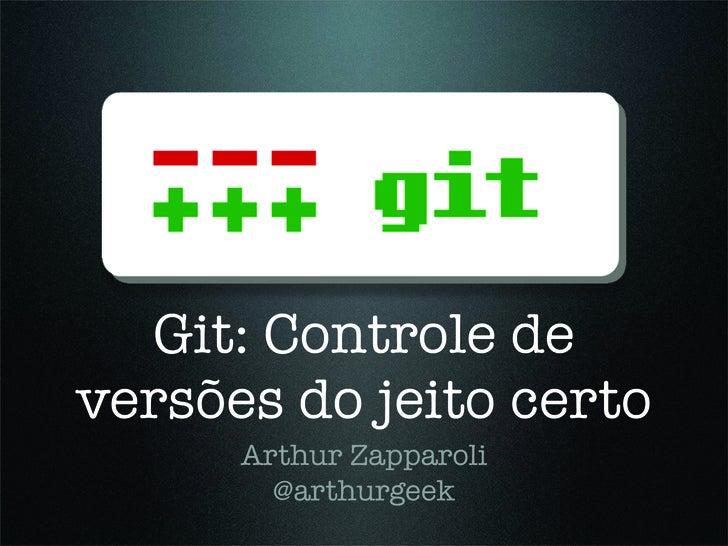 Git: Controle de versões do jeito certo       Arthur Zapparoli         @arthurgeek