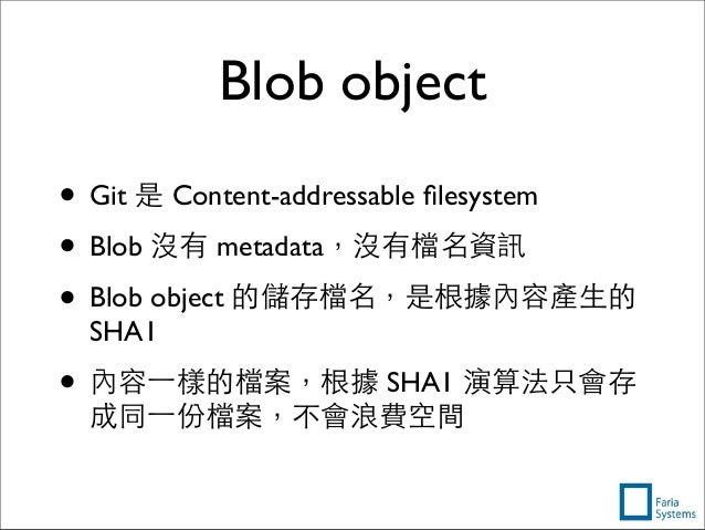 Blob object • Git 是 Content-addressable filesystem • Blob 沒有 metadata,沒有檔名資訊 • Blob object 的儲存檔名,是根據內容產⽣生的 SHA1 • 內容⼀一樣的檔案,...