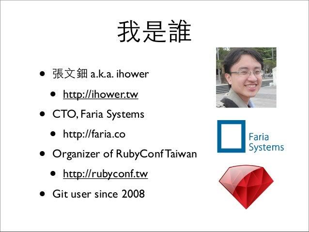 我是誰 • 張⽂文鈿 a.k.a. ihower • http://ihower.tw • CTO, Faria Systems • http://faria.co • Organizer of RubyConf Taiwan • http:/...