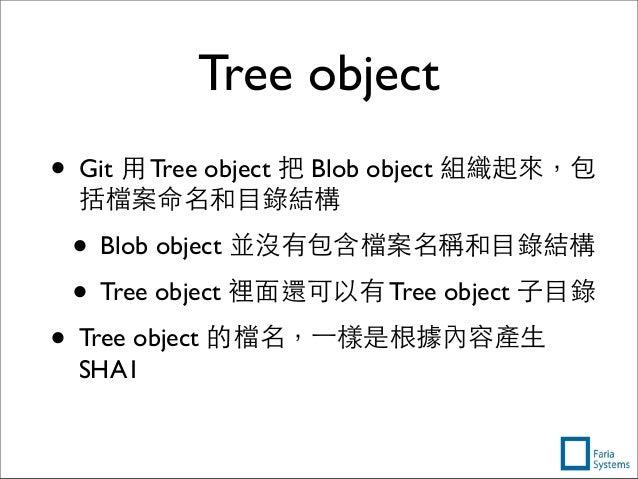 Tree object • Git ⽤用 Tree object 把 Blob object 組織起來,包 括檔案命名和⺫⽬目錄結構 • Blob object 並沒有包含檔案名稱和⺫⽬目錄結構 • Tree object 裡⾯面還可以有 Tr...