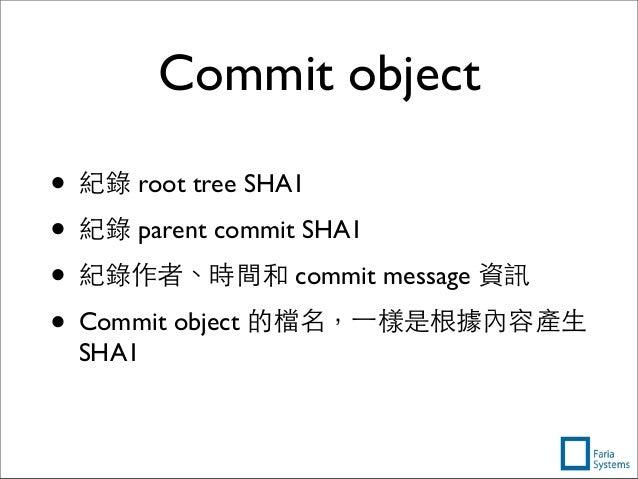 Commit object • 紀錄 root tree SHA1 • 紀錄 parent commit SHA1 • 紀錄作者、時間和 commit message 資訊 • Commit object 的檔名,⼀一樣是根據內容產⽣生 SHA1
