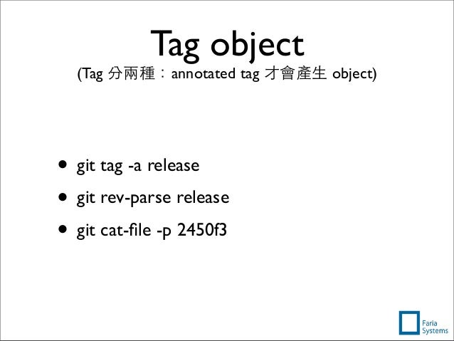 Tag object (Tag 分兩種:annotated tag 才會產⽣生 object) • git tag -a release • git rev-parse release • git cat-file -p 2450f3