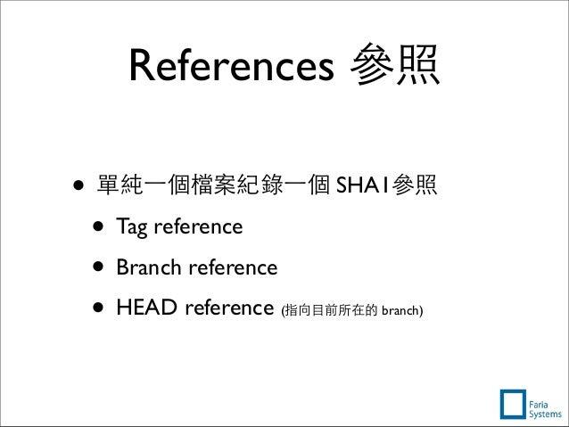References 參照 • 單純⼀一個檔案紀錄⼀一個 SHA1參照 • Tag reference • Branch reference • HEAD reference (指向⺫⽬目前所在的 branch)