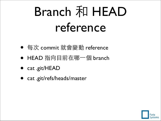 Branch 和 HEAD reference • 每次 commit 就會變動 reference • HEAD 指向⺫⽬目前在哪⼀一個 branch • cat .git/HEAD • cat .git/refs/heads/master