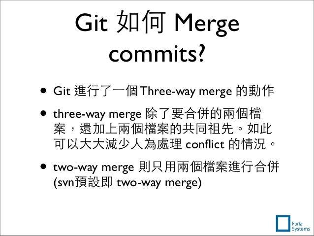 Git 如何 Merge commits? • Git 進⾏行了⼀一個 Three-way merge 的動作 • three-way merge 除了要合併的兩個檔 案,還加上兩個檔案的共同祖先。如此 可以⼤大⼤大減少⼈人為處理 conflic...