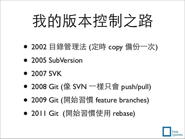 我的版本控制之路 • 2002 ⺫⽬目錄管理法 (定時 copy 備份⼀一次) • 2005 SubVersion • 2007 SVK • 2008 Git (像 SVN ⼀一樣只會 push/pull) • 2009 Git (開始習慣 f...