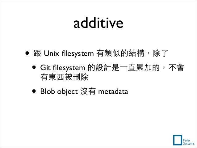 additive • 跟 Unix filesystem 有類似的結構,除了 • Git filesystem 的設計是⼀一直累加的,不會 有東⻄西被刪除 • Blob object 沒有 metadata