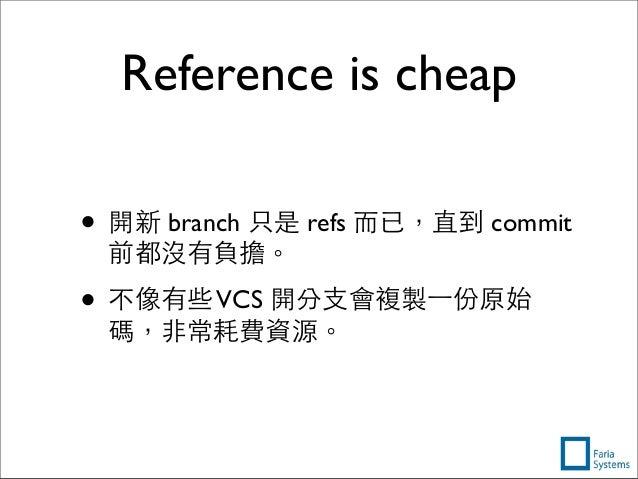 Reference is cheap • 開新 branch 只是 refs ⽽而已,直到 commit 前都沒有負擔。 • 不像有些VCS 開分⽀支會複製⼀一份原始 碼,⾮非常耗費資源。