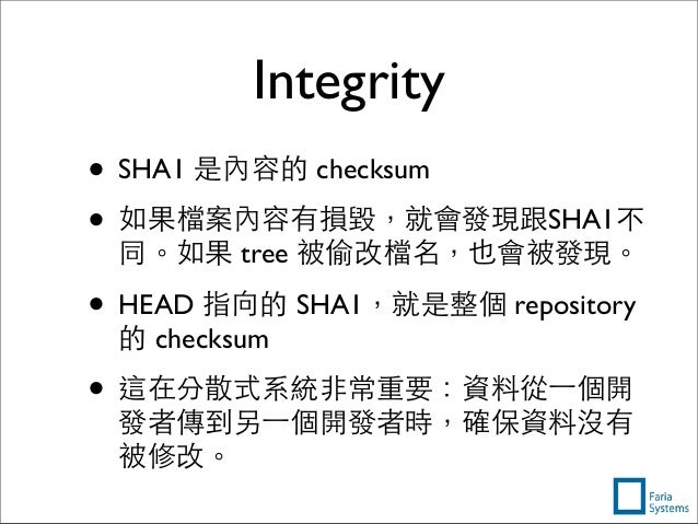 Integrity • SHA1 是內容的 checksum • 如果檔案內容有損毀,就會發現跟SHA1不 同。如果 tree 被偷改檔名,也會被發現。 • HEAD 指向的 SHA1,就是整個 repository 的 checksum • ...