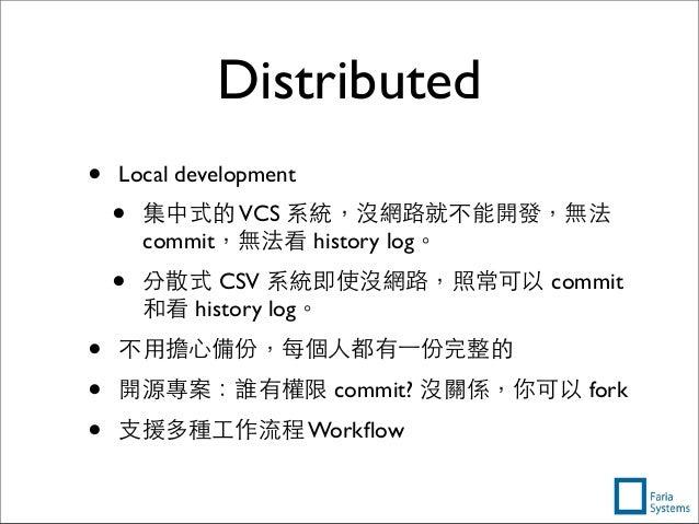 Distributed • Local development • 集中式的VCS 系統,沒網路就不能開發,無法 commit,無法看 history log。 • 分散式 CSV 系統即使沒網路,照常可以 commit 和看 history ...