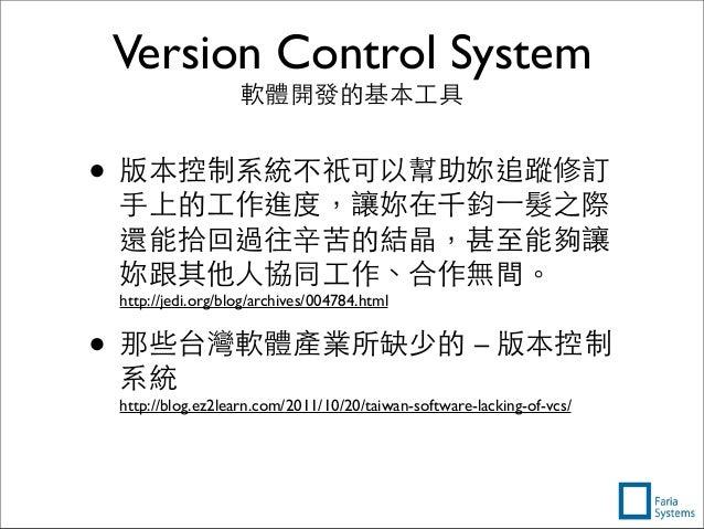 Version Control System 軟體開發的基本⼯工具 • 版本控制系統不祇可以幫助妳追蹤修訂 ⼿手上的⼯工作進度,讓妳在千鈞⼀一髮之際 還能拾回過往⾟辛苦的結晶,甚⾄至能夠讓 妳跟其他⼈人協同⼯工作、合作無間。 http://je...