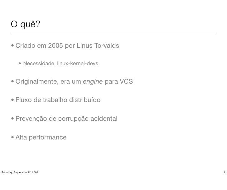 O quê?         • Criado em 2005 por Linus Torvalds               • Necessidade, linux-kernel-devs          • Originalmente...