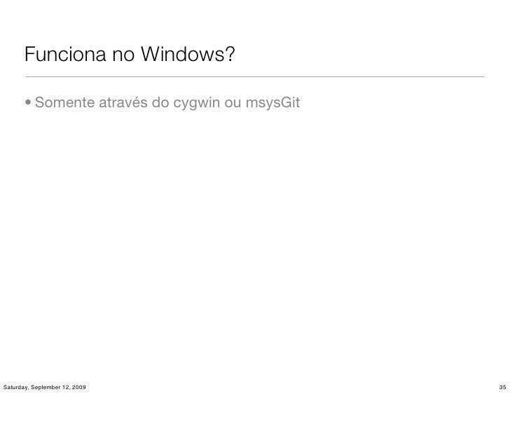 Funciona no Windows?         • Somente através do cygwin ou msysGit     Saturday, September 12, 2009                    35