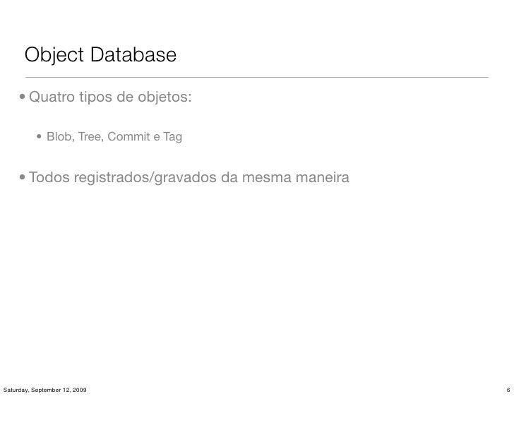 Object Database      • Quatro tipos de objetos:            • Blob, Tree, Commit e Tag        • Todos registrados/gravados ...