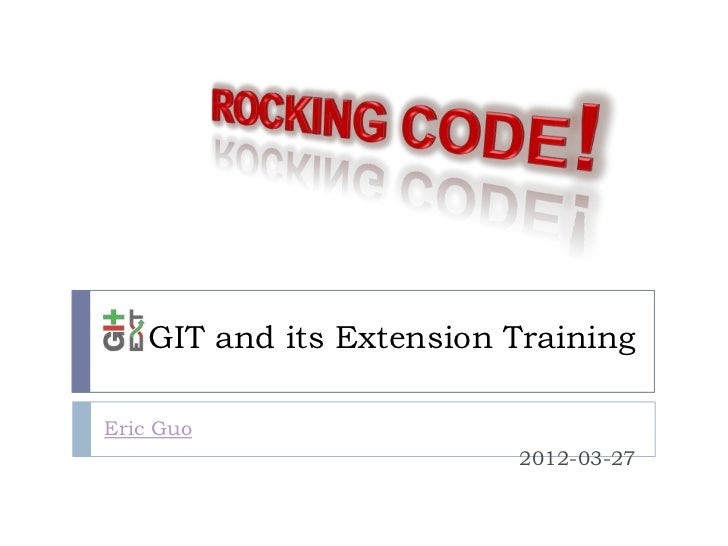 GIT and its Extension TrainingEric Guo                         2012-03-27