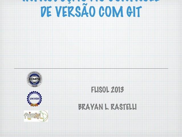 INTRODUÇÃO AO CONTROLEDE VERSÃO COM GITFLISOL 2013BRAYAN L. RASTELLI