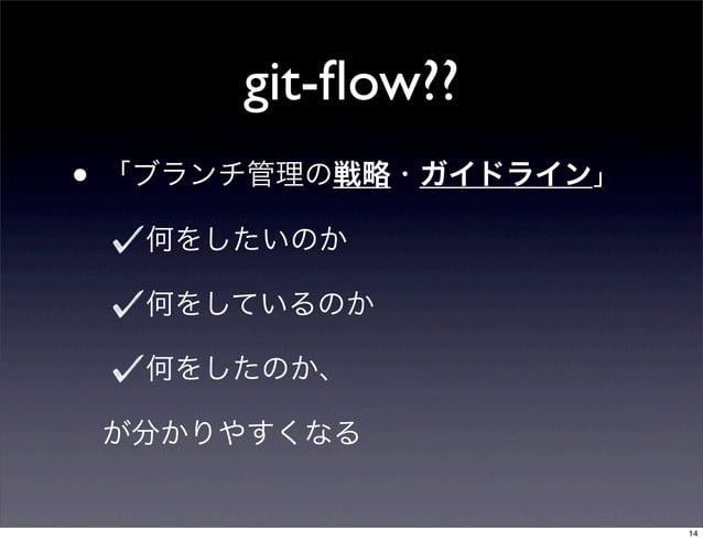 git-flow??• 「ブランチ管理の戦略・ガイドライン」  何をしたいのか  何をしているのか  何をしたのか、 が分かりやすくなる                       14