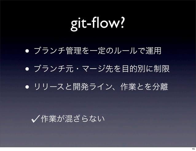 git-flow?• ブランチ管理を一定のルールで運用• ブランチ元・マージ先を目的別に制限• リリースと開発ライン、作業とを分離  作業が混ざらない                      15