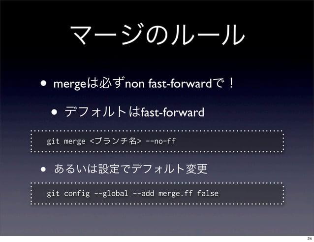 マージのルール• mergeは必ずnon fast-forwardで! • デフォルトはfast-forward    git merge <ブランチ名> --no-ff•    あるいは設定でデフォルト変更    git config --g...