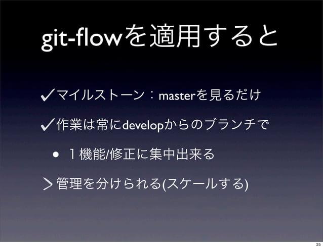 git-flowを適用するとマイルストーン:masterを見るだけ作業は常にdevelopからのブランチで• 1機能/修正に集中出来る管理を分けられる(スケールする)                       25