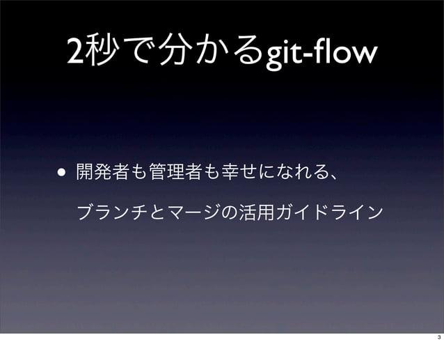 2秒で分かるgit-flow• 開発者も管理者も幸せになれる、 ブランチとマージの活用ガイドライン                     3
