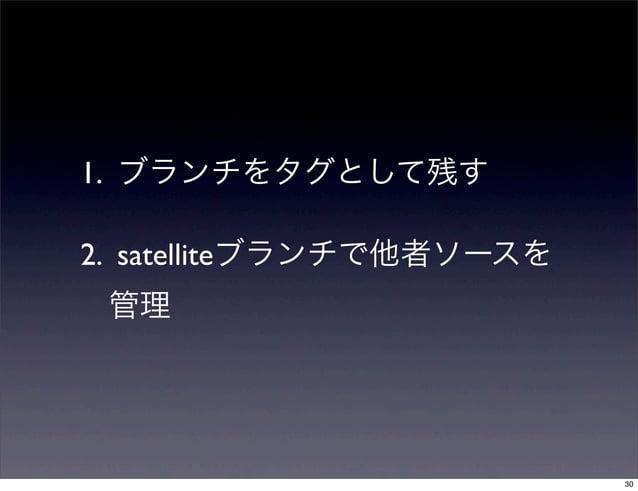 1. ブランチをタグとして残す2. satelliteブランチで他者ソースを 管理                          30