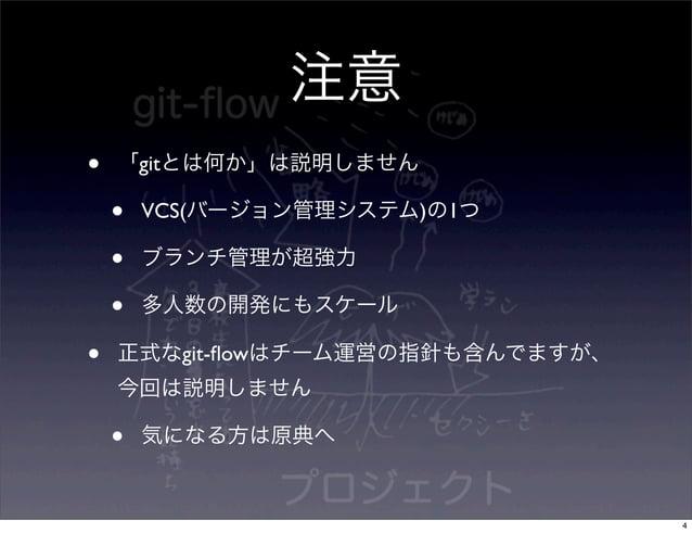 注意•   「gitとは何か」は説明しません    •   VCS(バージョン管理システム)の1つ    •   ブランチ管理が超強力    •   多人数の開発にもスケール•   正式なgit-flowはチーム運営の指針も含んでますが、    ...