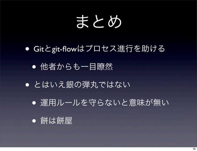 まとめ• Gitとgit-flowはプロセス進行を助ける • 他者からも一目瞭然• とはいえ銀の弾丸ではない • 運用ルールを守らないと意味が無い • は 屋                           56