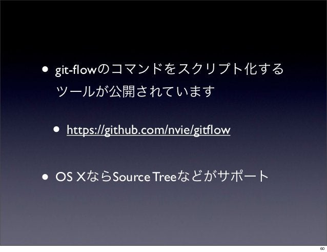 • git-flowのコマンドをスクリプト化する ツールが公開されています • https://github.com/nvie/gitflow• OS XならSource Treeなどがサポート                           ...