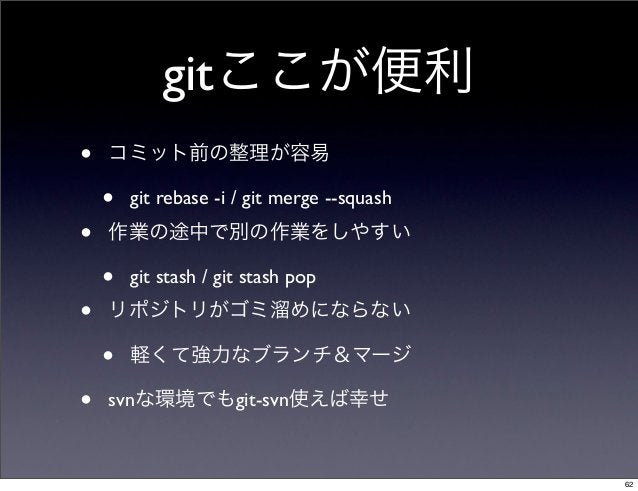 gitここが便利•   コミット前の整理が容易    •   git rebase -i / git merge --squash•   作業の途中で別の作業をしやすい    •   git stash / git stash pop•   リ...