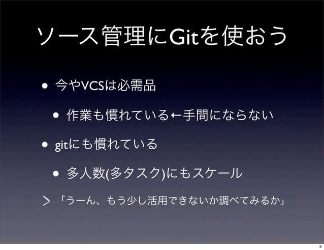 ソース管理にGitを使おう• 今やVCSは必需品  • 作業も慣れている←手間にならない• gitにも慣れている  • 多人数(多タスク)にもスケール 「うーん、もう少し活用できないか調べてみるか」                       ...