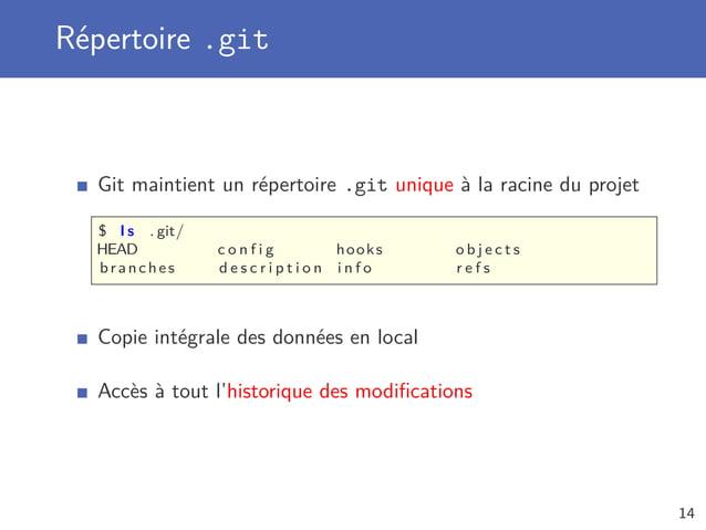 Répertoire .git Git maintient un répertoire .git unique à la racine du projet $ l s . git/ HEAD c o n f i g hooks o b j e ...