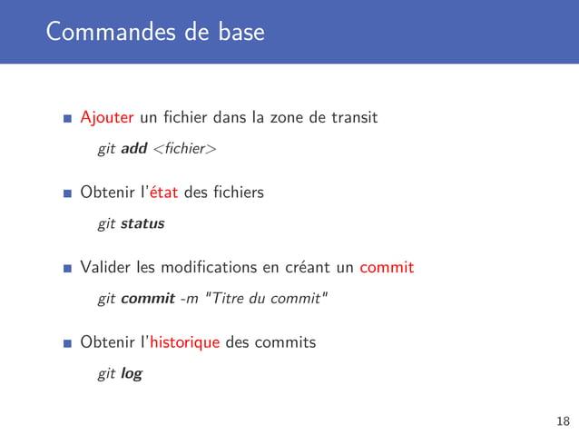 Commandes de base Ajouter un fichier dans la zone de transit git add fichier Obtenir l'état des fichiers git status Valider l...