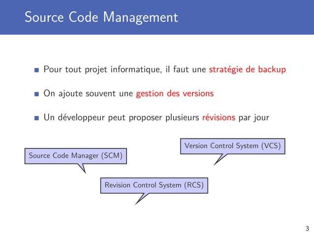 Source Code Management Pour tout projet informatique, il faut une stratégie de backup On ajoute souvent une gestion des ve...