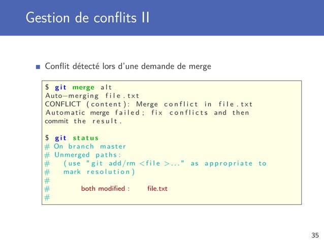 Gestion de conflits II Conflit détecté lors d'une demande de merge $ g i t merge a l t Auto−merging f i l e . t x t CONFLICT...