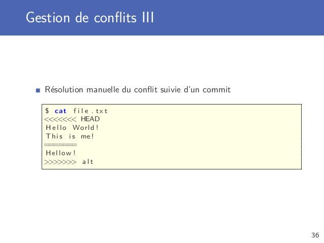 Gestion de conflits III Résolution manuelle du conflit suivie d'un commit $ cat f i l e . t x t  HEAD H e l l o World ! This...