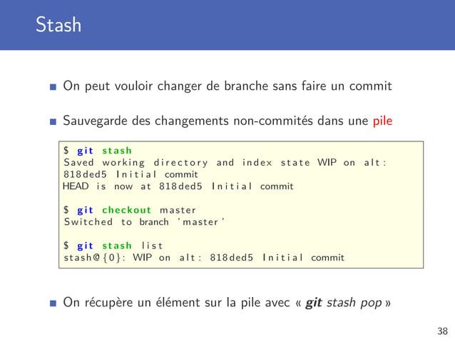 Stash On peut vouloir changer de branche sans faire un commit Sauvegarde des changements non-commités dans une pile $ g i ...