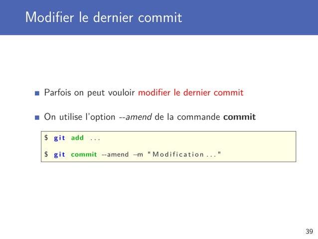 Modifier le dernier commit Parfois on peut vouloir modifier le dernier commit On utilise l'option --amend de la commande com...