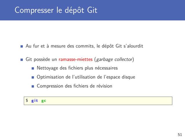Compresser le dépôt Git Au fur et à mesure des commits, le dépôt Git s'alourdit Git possède un ramasse-miettes (garbage co...