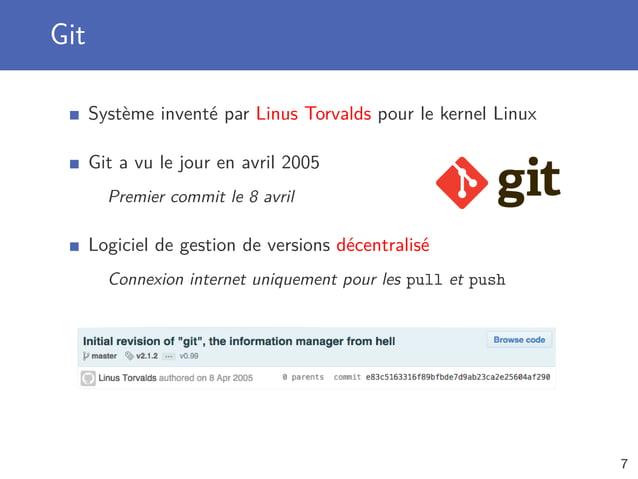 Git Système inventé par Linus Torvalds pour le kernel Linux Git a vu le jour en avril 2005 Premier commit le 8 avril Logic...