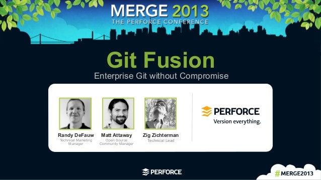 1 Git FusionEnterprise Git without CompromiseMatt AttawayOpen SourceCommunity ManagerRandy DeFauwTechnical MarketingMana...