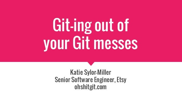 Git-ing out of your Git messes Katie Sylor-Miller Senior Software Engineer, Etsy ohshitgit.com