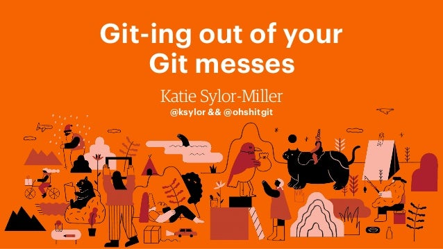 Git-ing out of your Git messes Katie Sylor-Miller @ksylor && @ohshitgit