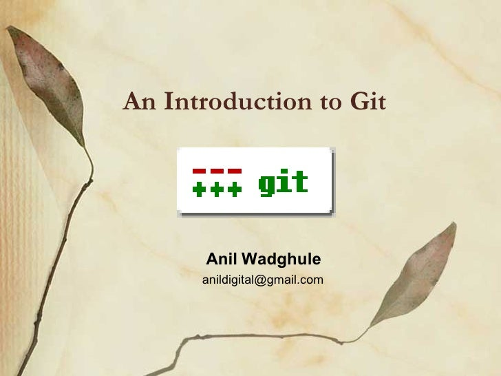 An Introduction to Git <ul><ul><li>Anil Wadghule </li></ul></ul><ul><ul><li>[email_address] </li></ul></ul>