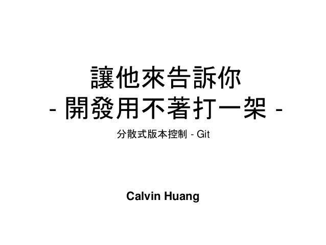 讓他來告訴你 - 開發用不著打一架 - 分散式版本控制 - Git Calvin Huang