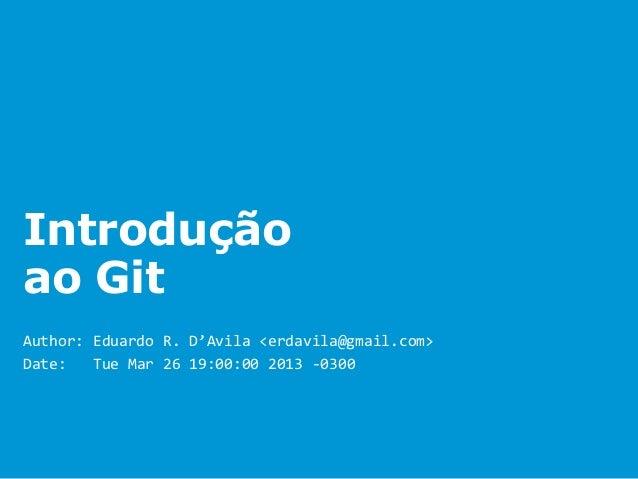 Introduçãoao GitAuthor: Eduardo R. D'Avila <erdavila@gmail.com>Date:   Tue Mar 26 19:00:00 2013 -0300