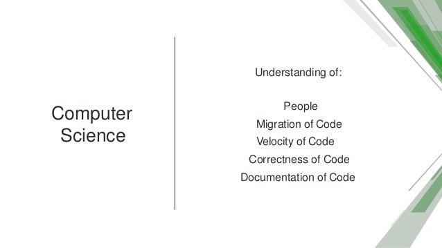 Computer Science Understanding of: People Migration of Code Velocity of Code Correctness of Code Documentation of Code