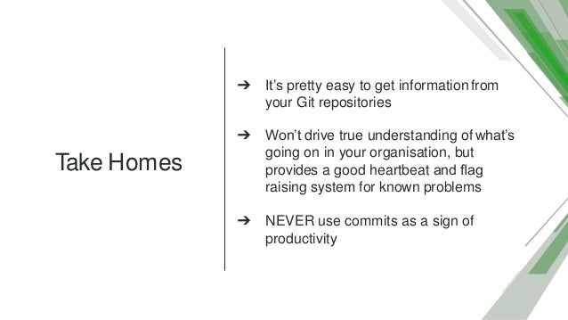 Take Homes ➔ It's pretty easy to get informationfrom your Git repositories ➔ Won't drive true understanding of what's goin...